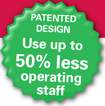 Patented Design - Use up to 50% less operating staff